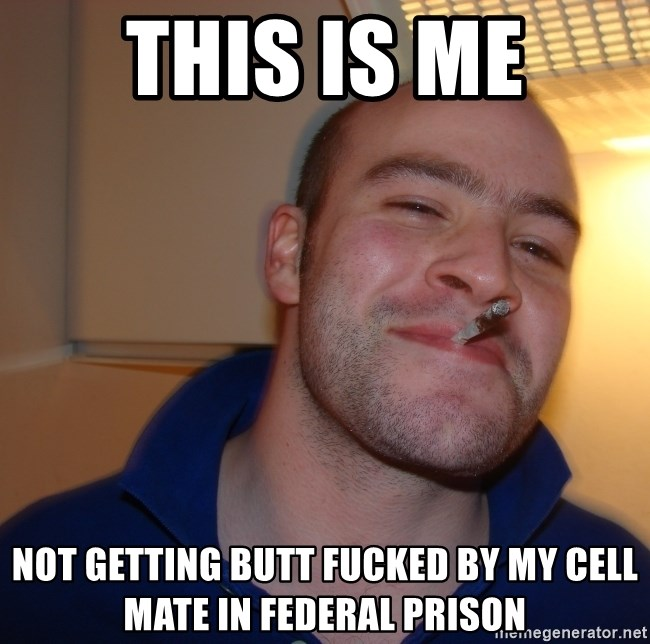 Guy in jail gets fucked bycell mate This Is Me Not Getting Butt Fucked By My Cell Mate In Federal Prison Good Guy Greg Meme Generator