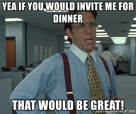 yea if you would invite me for dinner that would be great yea if you would invite me for dinner that would be great! bill
