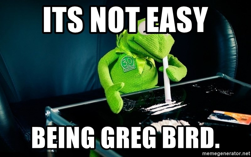 cocaine kermit - ITS NOT EASY BEING GREG BIRD.