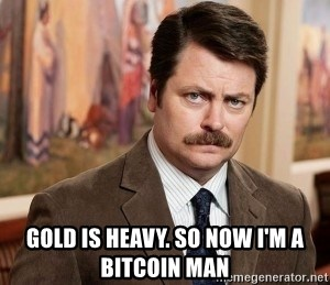 Ron Swanson - gold is heavy. so now i'm a bitcoin man