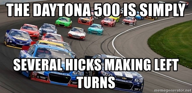 The Daytona 500 Is Simply Several Hicks Making Left Turns Nascar Meme Generator