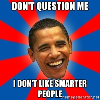 Obama - don't question me i don't like smarter people