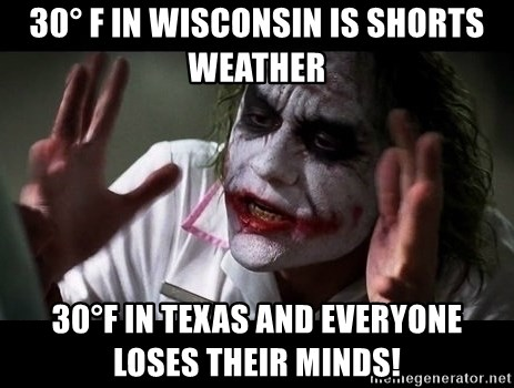 joker mind loss - 30° F in Wisconsin is shorts weather 30°F in Texas and everyone loses their minds!