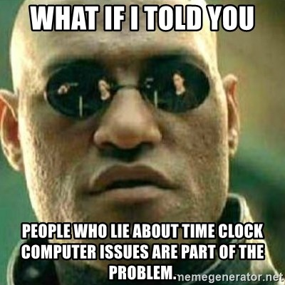 what if i told you people who lie about time clock computer issues are part of the problem what if i told you people who lie about time clock computer issues