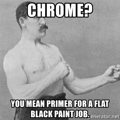 Chrome? You mean primer for a flat black paint job  - overly