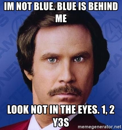 Ron Burgundy - im not blue. blue is behind me look not in the eyes. 1, 2 Y3S