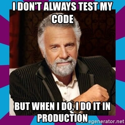 Dos Equis Guy - I DON'T ALWAYS TEST MY CODE BUT WHEN I DO, I DO IT IN PRODUCTION