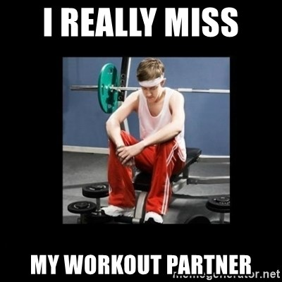 Annoying Gym Newbie - I really miss  my workout partner