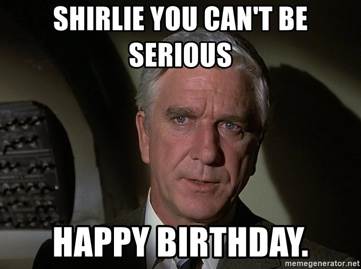 Leslie Nielsen Shirley - Shirlie you can't be serious Happy Birthday.