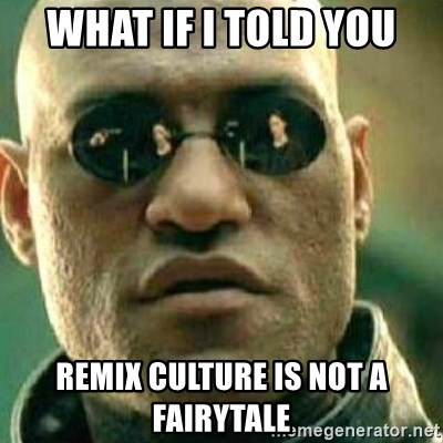 What If I Told You - What if I Told you Remix culture is not a fairytale