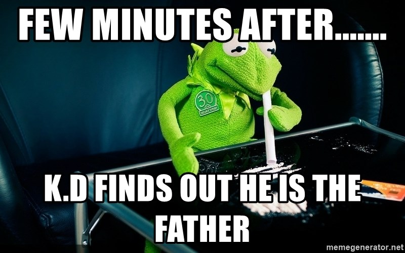 cocaine kermit - few minutes after....... k.d finds out he is the father