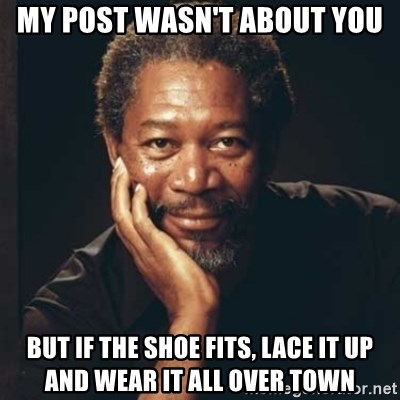 Morgan Freeman - My post wasn't about you but if the shoe fits, lace it up and wear it all over town