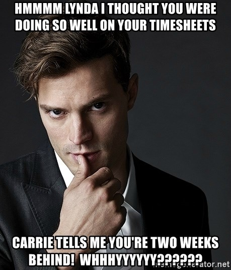 Christian Grey Jamie Dornan - HMMMM lynda i thought you were doing so well on your timesheets  carrie tells me you're two weeks behind!  whhhyyyyyy??????