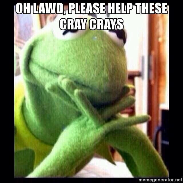Oh Lawd Please Help These Cray Crays Kermit Funny Meme Generator