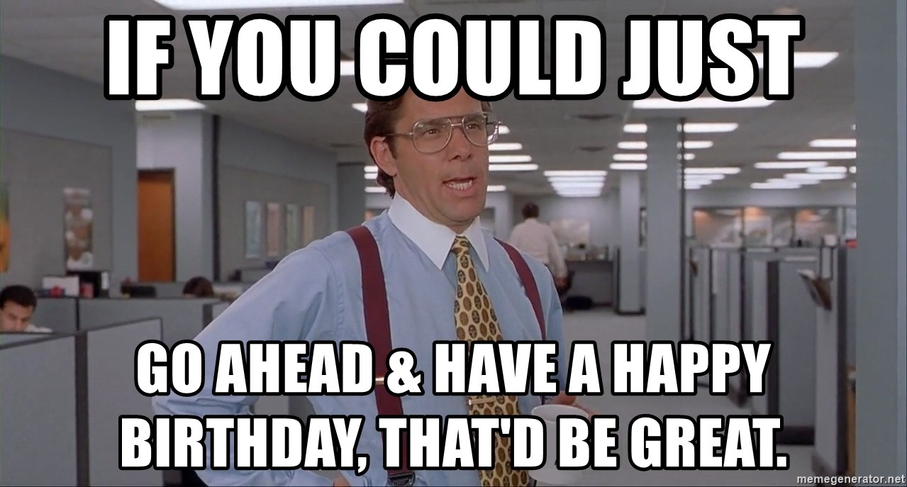 Office Space Meme Blank - IF YOU COULD JUST GO AHEAD & HAVE A HAPPY BIRTHDAY, THAT'D BE GREAT.