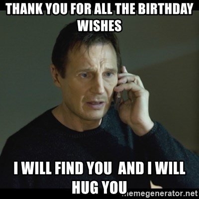 I will Find You Meme - Thank you for all the birthday wishes I will find you  and I will hug you