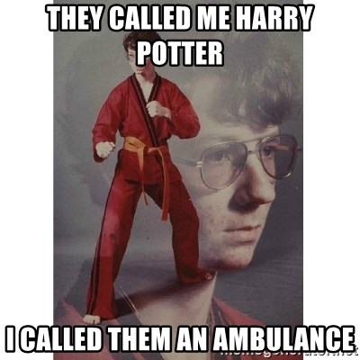 They Called Me Harry Potter I Called Them An Ambulance Karate Kid Meme Generator The wound doesn't look too serious, but we'll get you to the hospital to get checked out. they called me harry potter i called