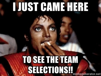I JUST CAME HERE TO - I just came here to see the Team Selections!!