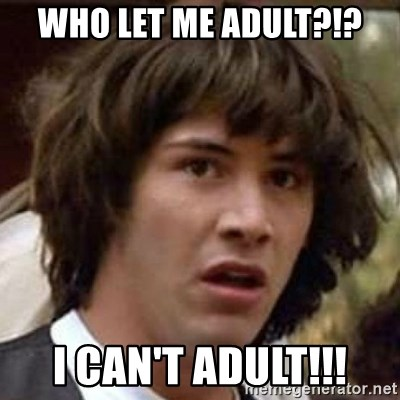 Conspiracy Keanu - Who let me adult?!? I can't adult!!!