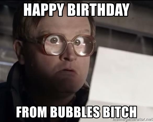 happy birthday from bubbles bitch happy birthday from bubbles bitch trailer park boys bubbles