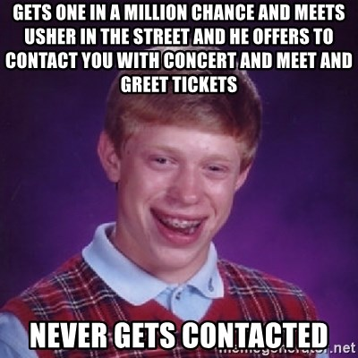 Gets one in a million chance and meets usher in the street and he gets one in a million chance and meets usher in the street and he offers to contact you with concert and meet and greet tickets never gets contacted bad m4hsunfo