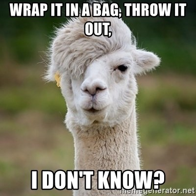Hipster Llama - Wrap it in a bag, throw it out, I don't know?