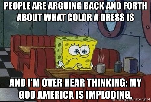 Coffee shop spongebob - People are arguing back and forth about what color a dress is  And I'm over hear thinking: my God America is imploding.