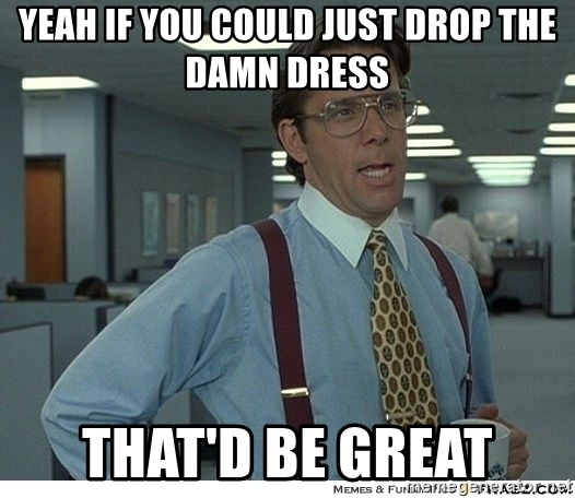 Yeah If You Could Just - Yeah if you could just drop the damn dress that'd be great