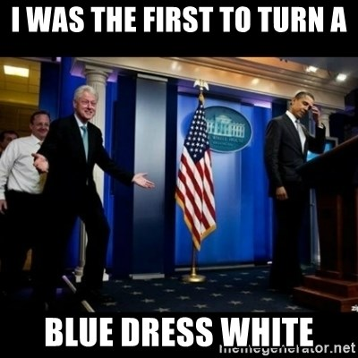 i was the first to turn a blue dress white i was the first to turn a blue dress white inappropriate timing