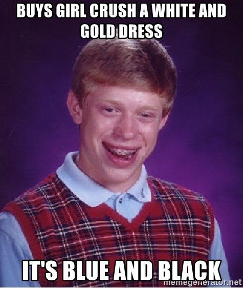 Bad Luck Brian - Buys girl crush a white and gold dress It's blue and black