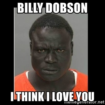 scary black man - Billy dobson  I think I love you