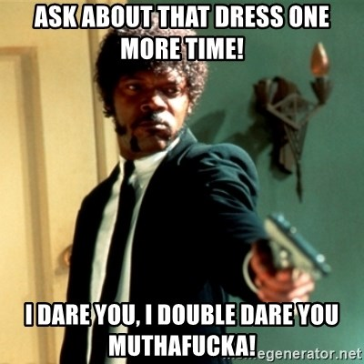 Jules Say What Again - Ask about that dress one more time! I dare you, I double dare you muthafucka!