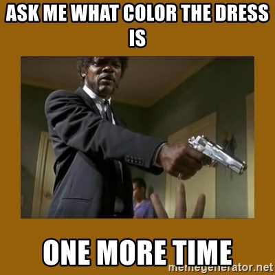 say what one more time - Ask me what color the dress is one more time
