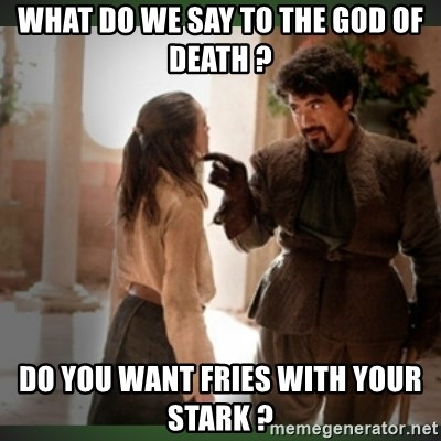 What do we say to the god of death ?  - What do we say to the god of death ?  Do you want fries with your Stark ?