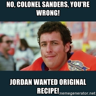 bobby boucher - No, Colonel Sanders, you're wrong! Jordan wanted original recipe!