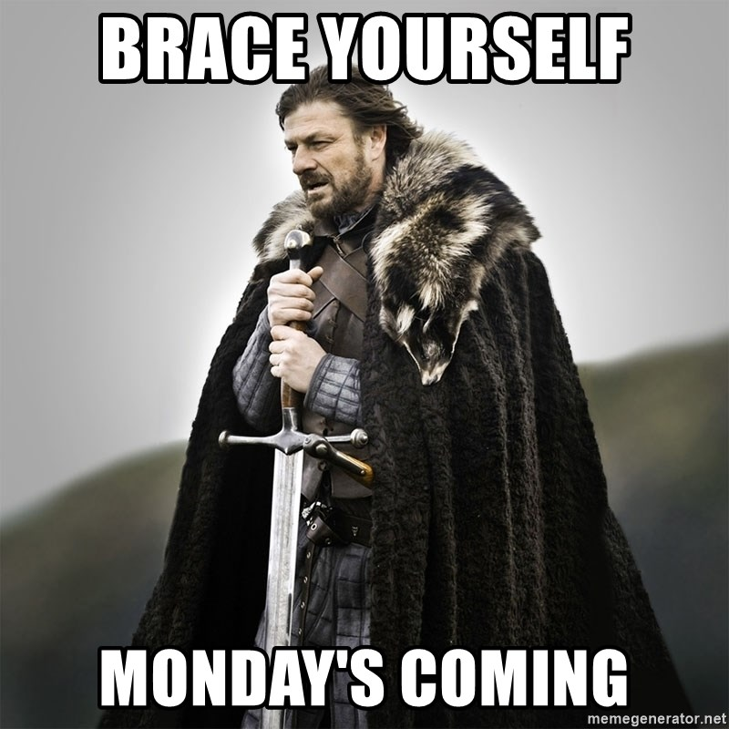 Game of Thrones - Brace yourself  Monday's coming