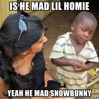 59750525 is he mad lil homie yeah he mad snowbunny so you're telling me