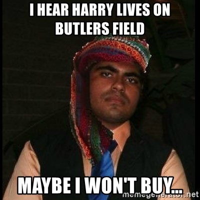 Scumbag Muslim - I hear Harry lives on butlers field Maybe I won't buy...