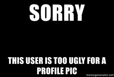 Blank Black - SORRY This user is too ugly for a profile pic