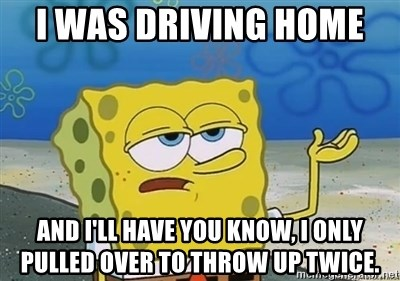 I'll have you know - I was driving home  And I'll have you know, I only pulled over to throw up twice.