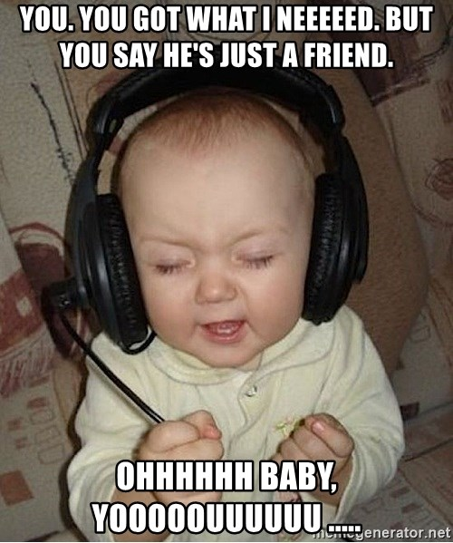 Baby Headphones - You. You got what I neeeeed. But you say he's just a friend. Ohhhhhh baby, yooooouuuuuu .....