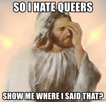 Facepalm Jesus - so i hate queers show me where i said that?