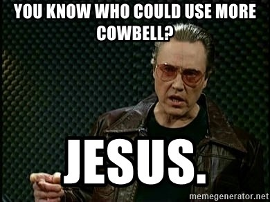 You Know Who Could Use More Cowbell Jesus I Need More Cowbell Meme Generator
