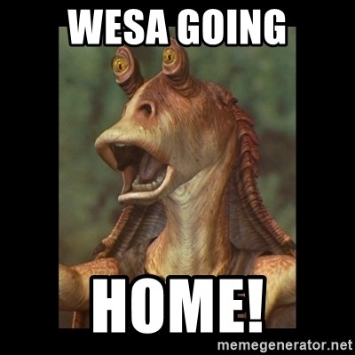 Jar Jar Binks - wesa going home!