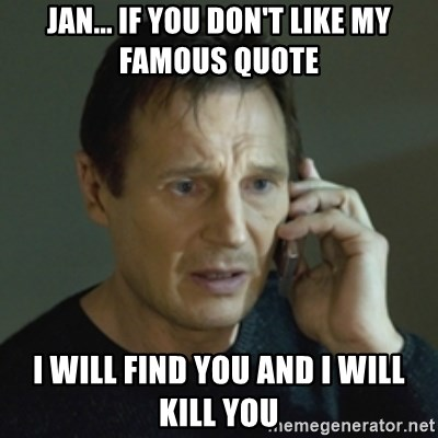 Jan If You Dont Like My Famous Quote I Will Find You And I Will