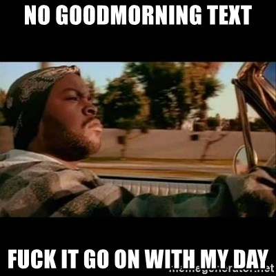 no goodmorning text fuck it go on with my day ice cube today was a good day meme generator