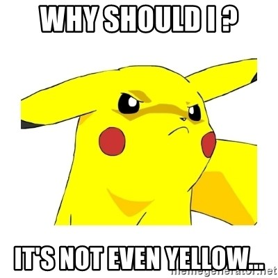Pikachu - Why should I ? It's not even yellow...