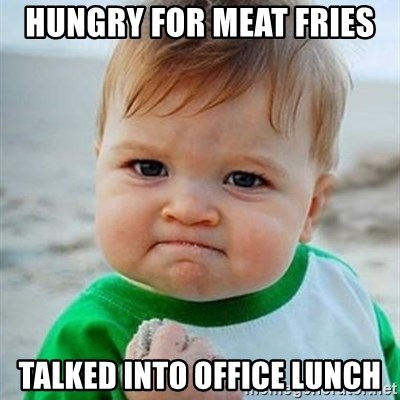 Hungry For Meat Fries Talked Into Office Lunch Victory Baby Meme