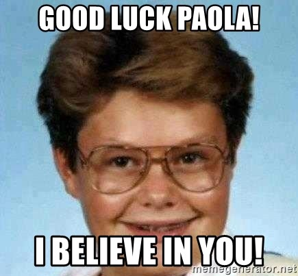 good luck larry hd - good luck paola! I believe in you!