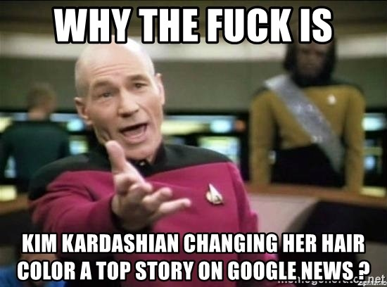 Why the fuck - Why the fuck is Kim Kardashian changing her hair color a top story on google news ?